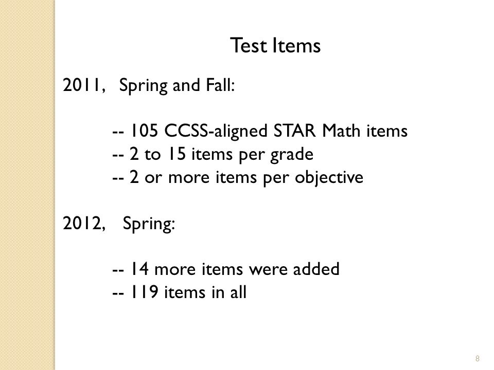 8 Test Items 2011, Spring and Fall: CCSS-aligned STAR Math items -- 2 to 15 items per grade -- 2 or more items per objective 2012, Spring: more items were added items in all