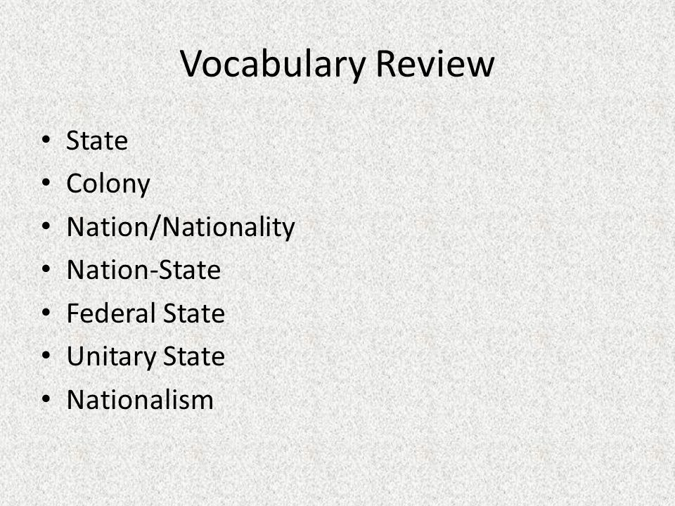 Vocabulary Review State Colony Nation/Nationality Nation-State Federal State Unitary State Nationalism