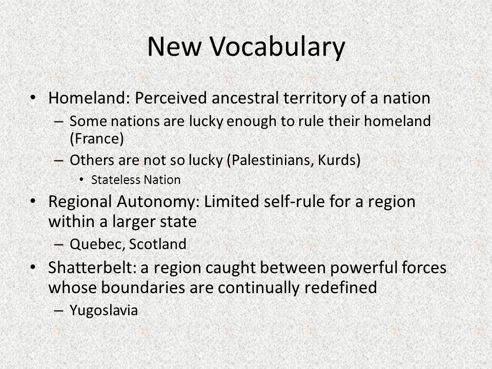 New Vocabulary Homeland: Perceived ancestral territory of a nation – Some nations are lucky enough to rule their homeland (France) – Others are not so