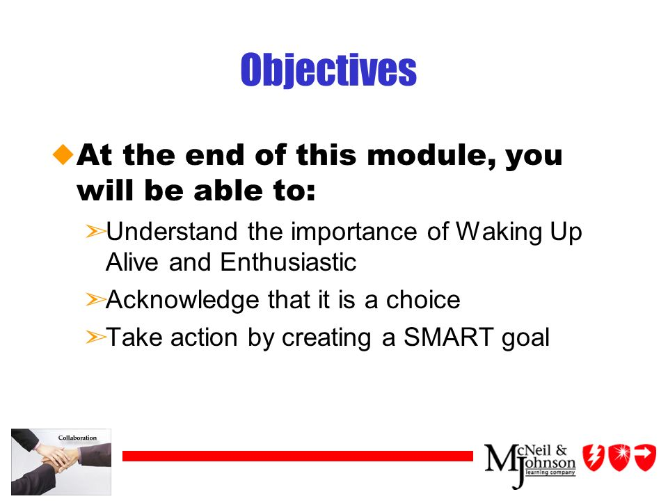 Objectives uAt the end of this module, you will be able to: ãUnderstand the importance of Waking Up Alive and Enthusiastic ãAcknowledge that it is a choice ãTake action by creating a SMART goal