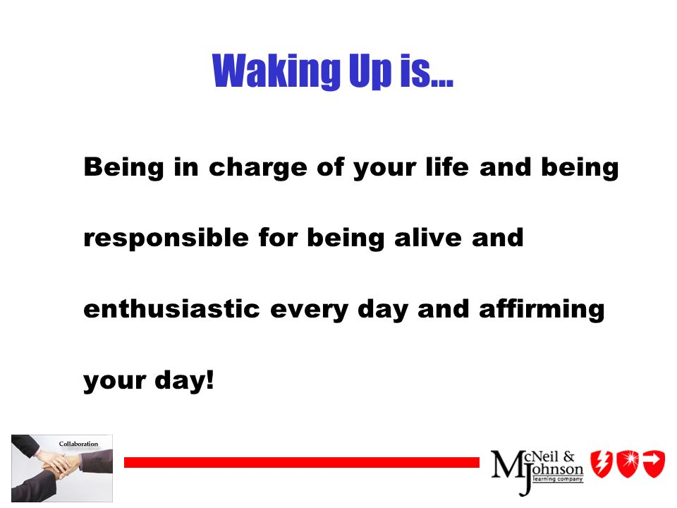 Waking Up is… Being in charge of your life and being responsible for being alive and enthusiastic every day and affirming your day!