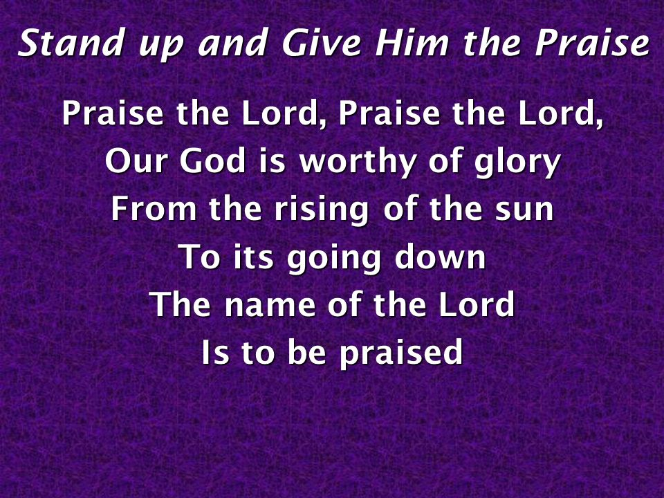 Stand up and Give Him the Praise Praise the Lord, Praise the Lord, Our God is worthy of glory From the rising of the sun To its going down The name of