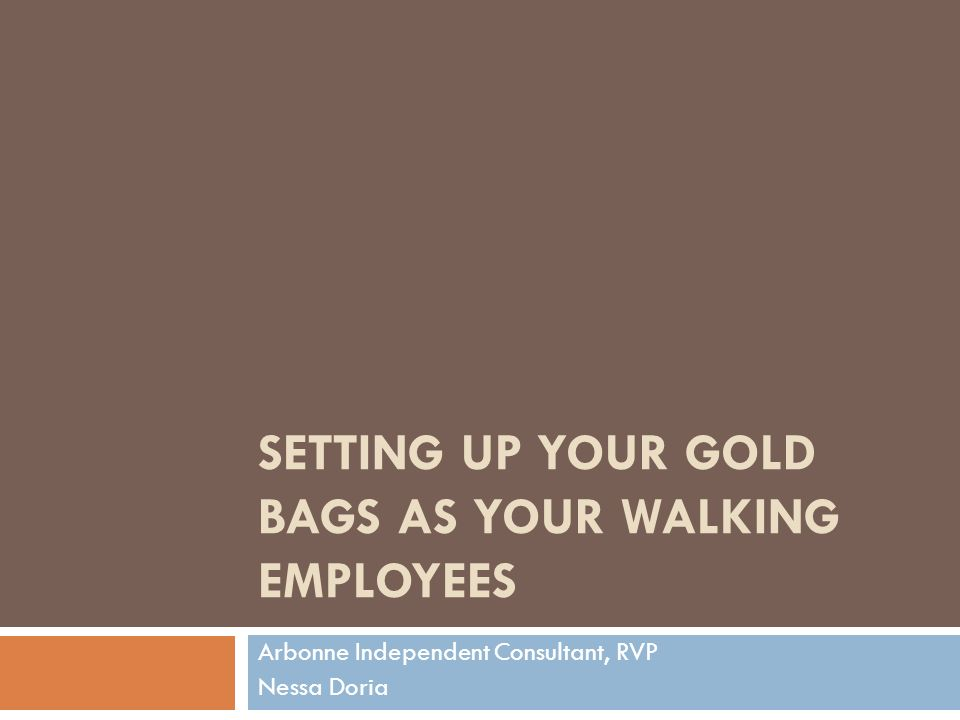 SETTING UP YOUR GOLD BAGS AS YOUR WALKING EMPLOYEES Arbonne Independent Consultant, RVP Nessa Doria