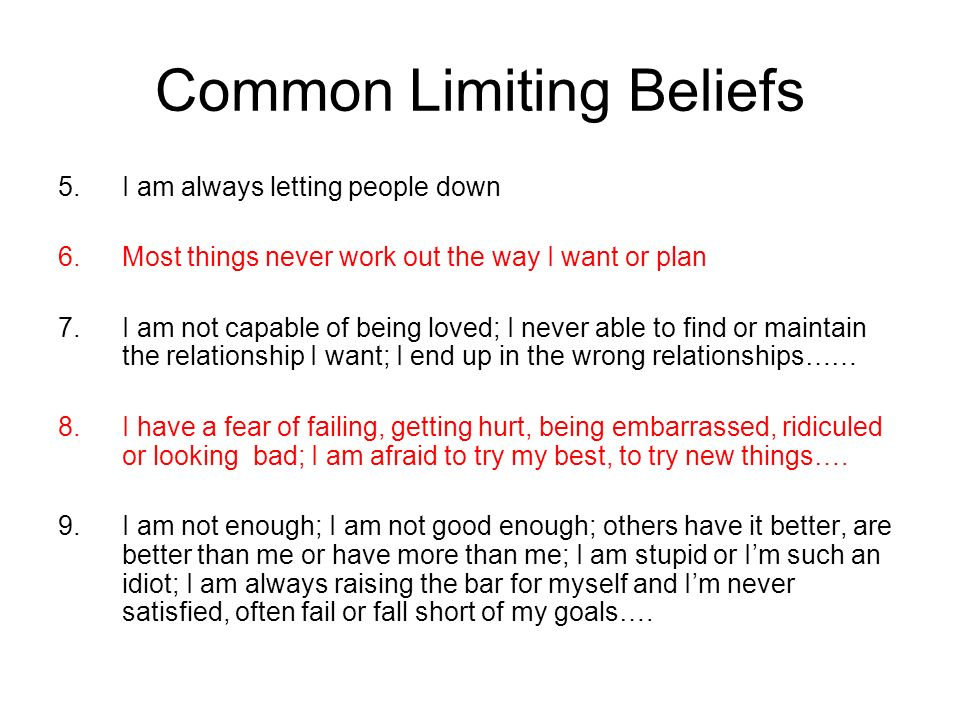 Common Limiting Beliefs 5.I am always letting people down 6.Most things never work out the way I want or plan 7.I am not capable of being loved; I never able to find or maintain the relationship I want; I end up in the wrong relationships…… 8.I have a fear of failing, getting hurt, being embarrassed, ridiculed or looking bad; I am afraid to try my best, to try new things….