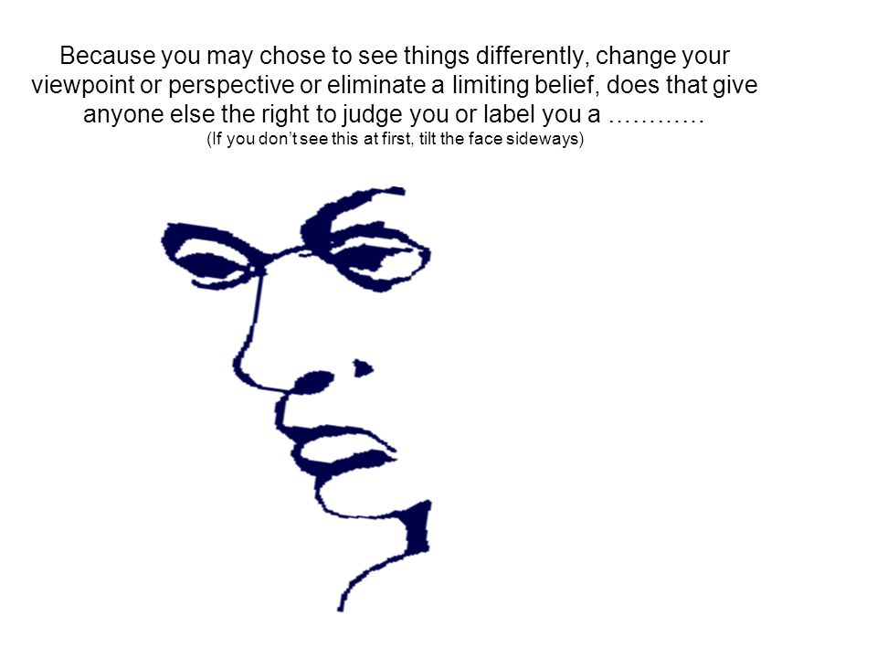 Because you may chose to see things differently, change your viewpoint or perspective or eliminate a limiting belief, does that give anyone else the right to judge you or label you a ………… (If you dont see this at first, tilt the face sideways)