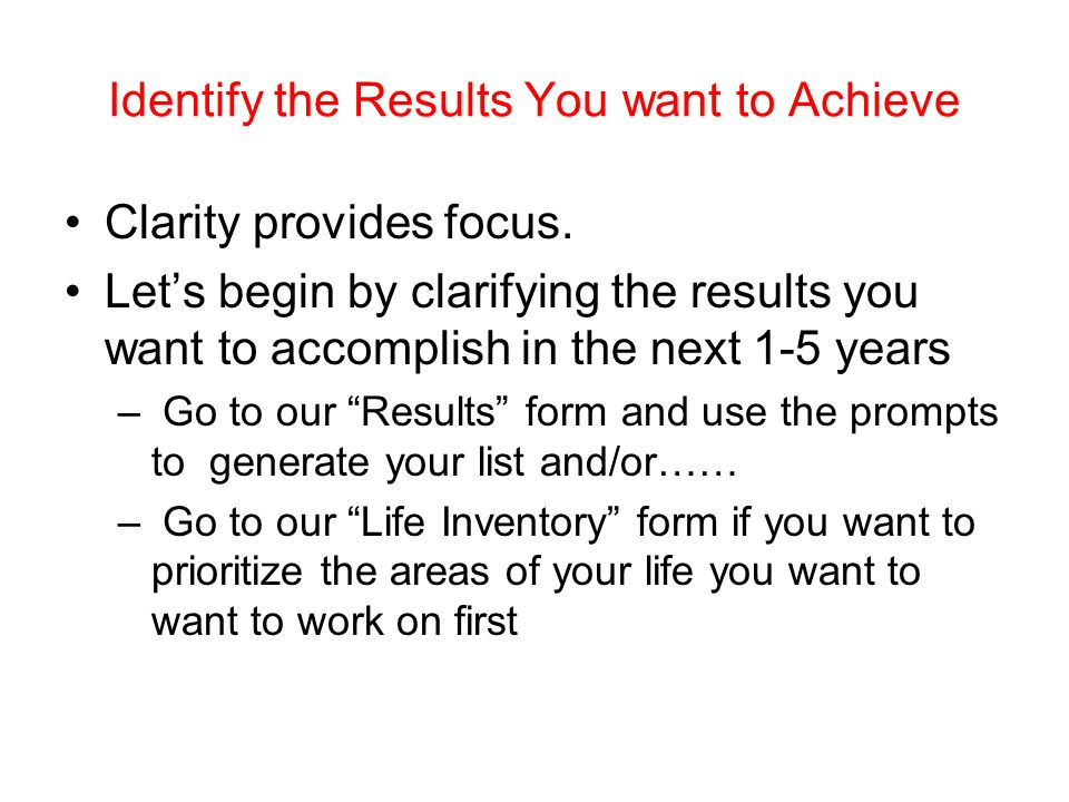 Identify the Results You want to Achieve Clarity provides focus.