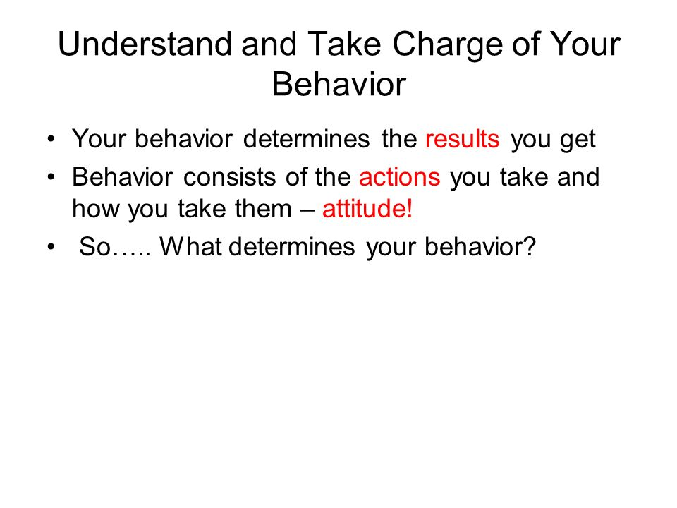 Understand and Take Charge of Your Behavior Your behavior determines the results you get Behavior consists of the actions you take and how you take them – attitude.