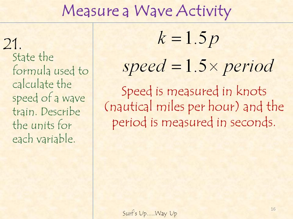 16 Surfs Up….Way Up Measure a Wave Activity State the formula used to calculate the speed of a wave train.