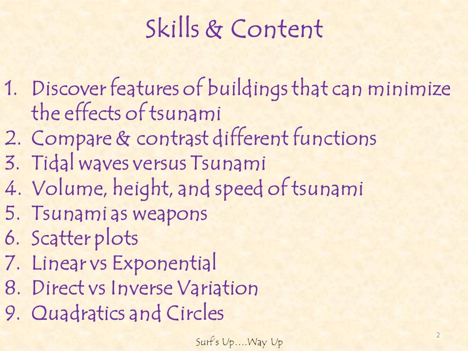 Skills & Content 1.Discover features of buildings that can minimize the effects of tsunami 2.Compare & contrast different functions 3.Tidal waves versus Tsunami 4.Volume, height, and speed of tsunami 5.Tsunami as weapons 6.Scatter plots 7.Linear vs Exponential 8.Direct vs Inverse Variation 9.Quadratics and Circles 2 Surfs Up….Way Up