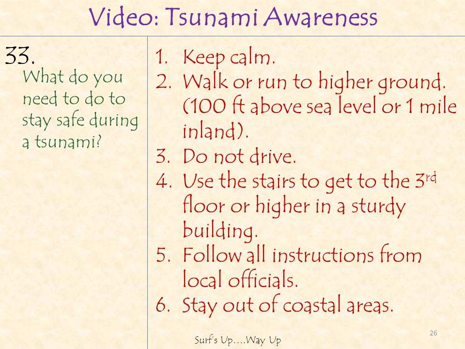 26 Surfs Up….Way Up Video: Tsunami Awareness 1.Keep calm.
