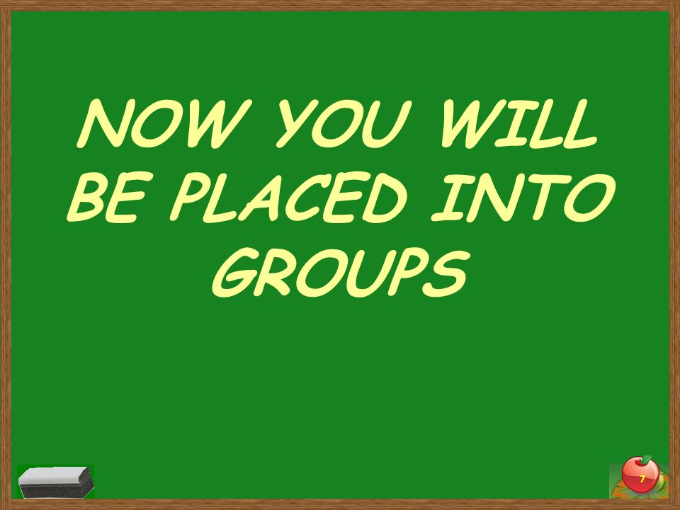 NOW YOU WILL BE PLACED INTO GROUPS 7