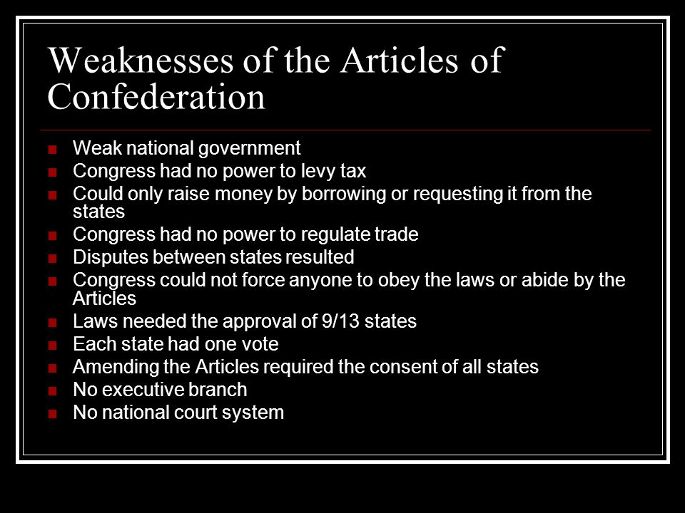 Weaknesses of the Articles of Confederation Weak national government Congress had no power to levy tax Could only raise money by borrowing or requesting it from the states Congress had no power to regulate trade Disputes between states resulted Congress could not force anyone to obey the laws or abide by the Articles Laws needed the approval of 9/13 states Each state had one vote Amending the Articles required the consent of all states No executive branch No national court system