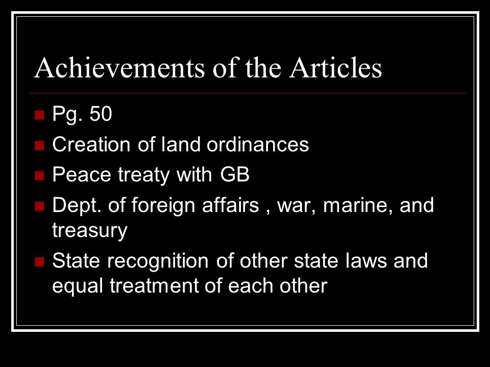 Achievements of the Articles Pg. 50 Creation of land ordinances Peace treaty with GB Dept.
