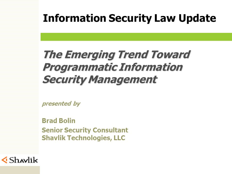 The Emerging Trend Toward Programmatic Information Security Management presented by Brad Bolin Senior Security Consultant Shavlik Technologies, LLC Information Security Law Update