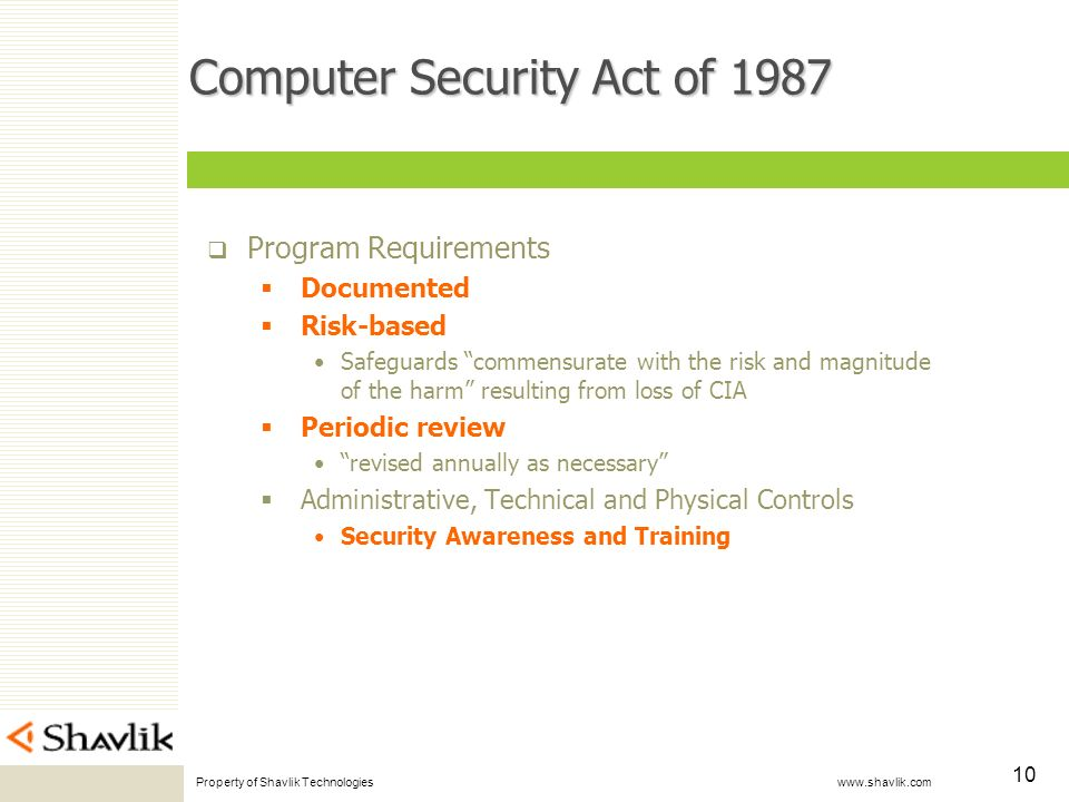 Property of Shavlik Technologies www.shavlik.com 10 Computer Security Act of 1987 Program Requirements Documented Risk-based Safeguards commensurate with the risk and magnitude of the harm resulting from loss of CIA Periodic review revised annually as necessary Administrative, Technical and Physical Controls Security Awareness and Training