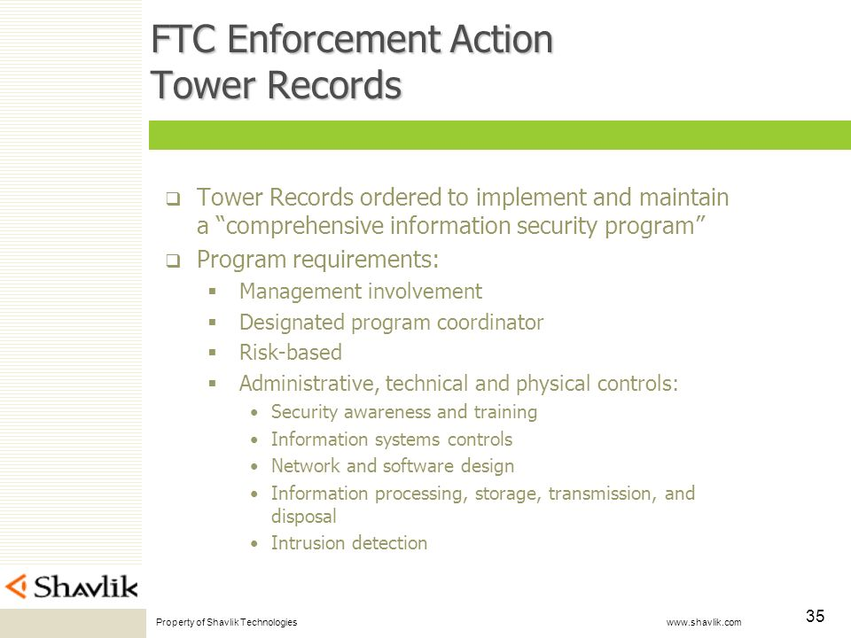 Property of Shavlik Technologies www.shavlik.com 35 FTC Enforcement Action Tower Records Tower Records ordered to implement and maintain a comprehensive information security program Program requirements: Management involvement Designated program coordinator Risk-based Administrative, technical and physical controls: Security awareness and training Information systems controls Network and software design Information processing, storage, transmission, and disposal Intrusion detection