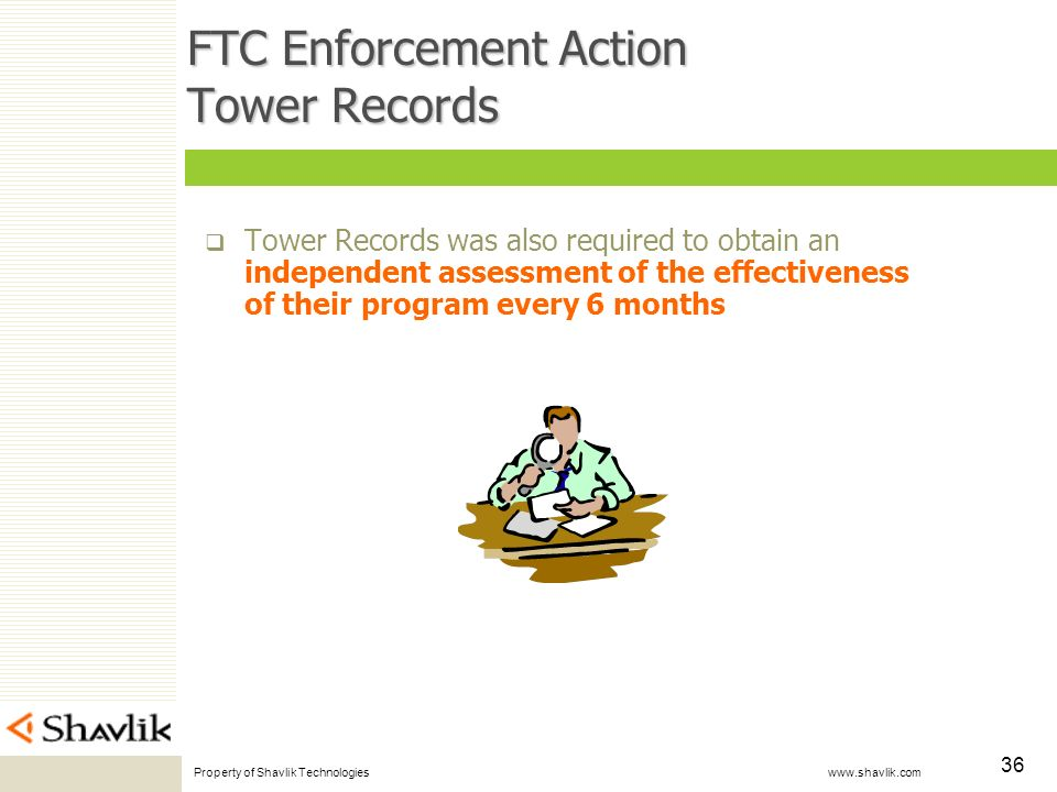 Property of Shavlik Technologies www.shavlik.com 36 FTC Enforcement Action Tower Records Tower Records was also required to obtain an independent assessment of the effectiveness of their program every 6 months