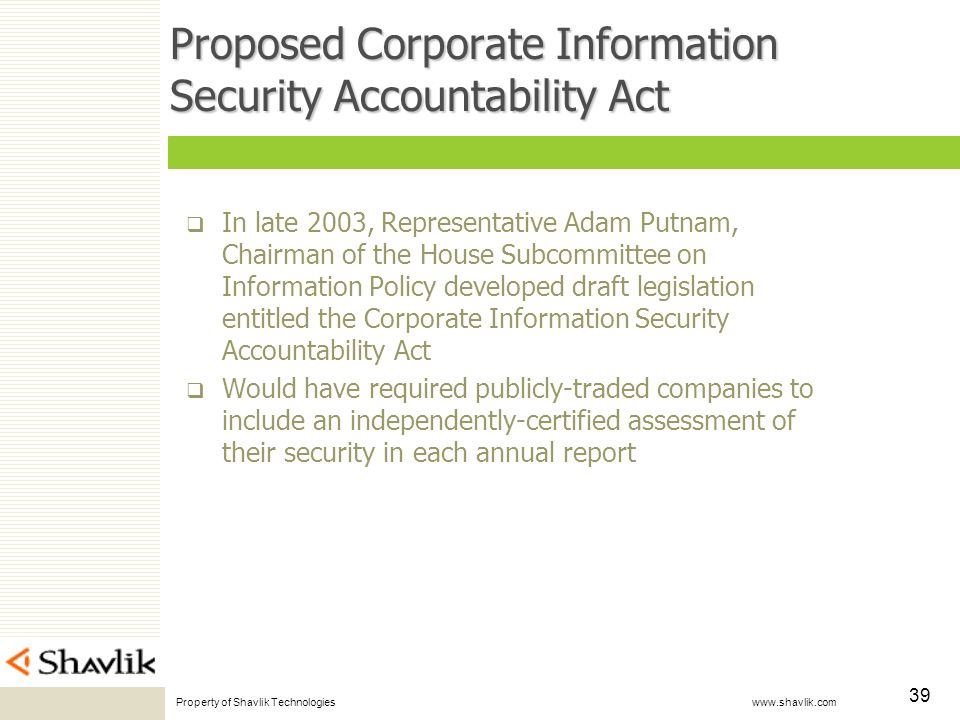 Property of Shavlik Technologies www.shavlik.com 39 Proposed Corporate Information Security Accountability Act In late 2003, Representative Adam Putnam, Chairman of the House Subcommittee on Information Policy developed draft legislation entitled the Corporate Information Security Accountability Act Would have required publicly-traded companies to include an independently-certified assessment of their security in each annual report