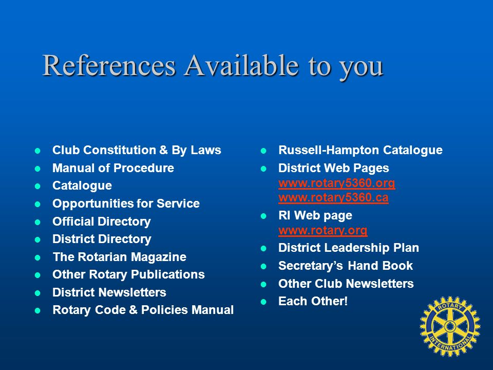 References Available to you Club Constitution & By Laws Manual of Procedure Catalogue Opportunities for Service Official Directory District Directory The Rotarian Magazine Other Rotary Publications District Newsletters Rotary Code & Policies Manual Russell-Hampton Catalogue District Web Pages www.rotary5360.org www.rotary5360.ca www.rotary5360.org www.rotary5360.ca RI Web page www.rotary.org www.rotary.org District Leadership Plan Secretarys Hand Book Other Club Newsletters Each Other!