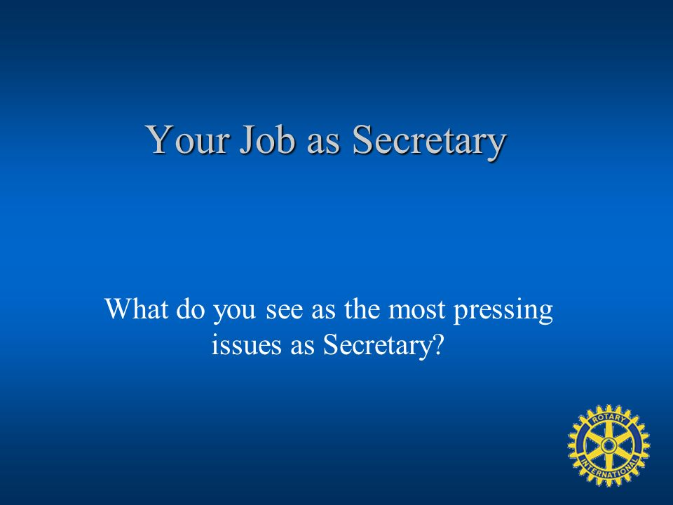 Your Job as Secretary What do you see as the most pressing issues as Secretary?