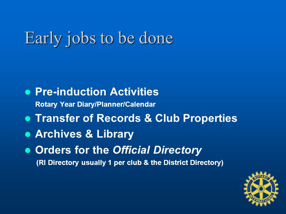 Early jobs to be done Pre-induction Activities Rotary Year Diary/Planner/Calendar Transfer of Records & Club Properties Archives & Library Orders for the Official Directory (RI Directory usually 1 per club & the District Directory)