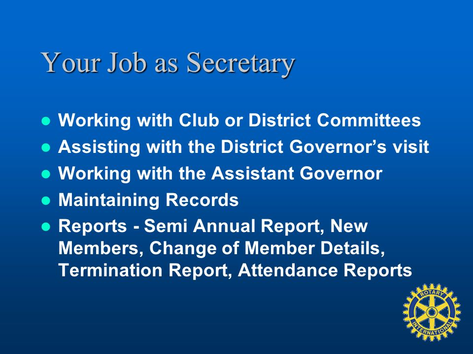 Your Job as Secretary Working with Club or District Committees Assisting with the District Governors visit Working with the Assistant Governor Maintaining Records Reports - Semi Annual Report, New Members, Change of Member Details, Termination Report, Attendance Reports