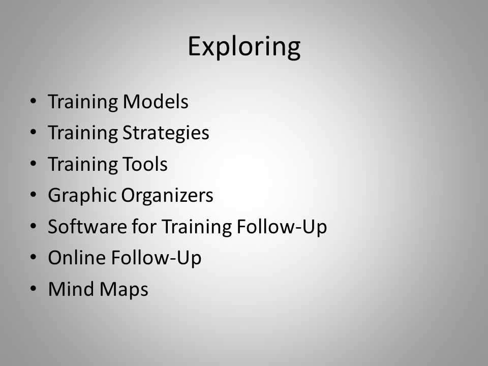 Exploring Training Models Training Strategies Training Tools Graphic Organizers Software for Training Follow-Up Online Follow-Up Mind Maps