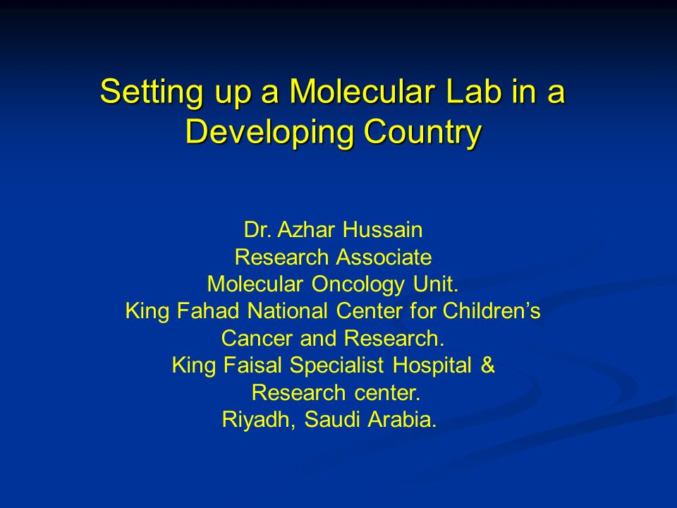 Setting up a Molecular Lab in a Developing Country Dr. Azhar Hussain Research Associate Molecular Oncology Unit. King Fahad National Center for Childr
