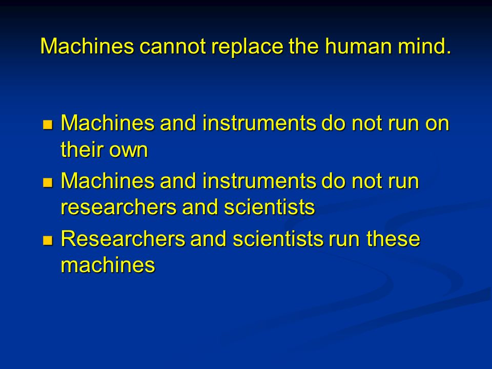 Machines cannot replace the human mind. Machines and instruments do not run on their own Machines and instruments do not run on their own Machines and