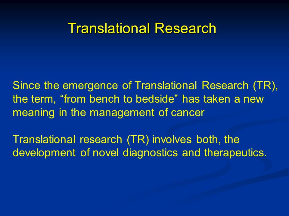 Translational Research Since the emergence of Translational Research (TR), the term, from bench to bedside has taken a new meaning in the management o