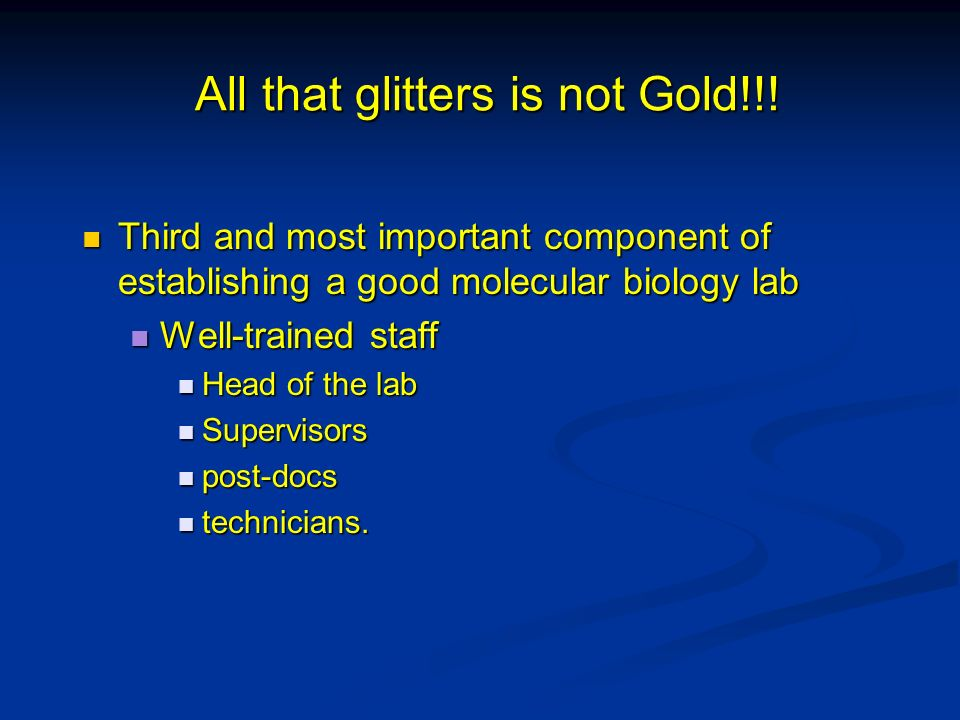 All that glitters is not Gold!!! Third and most important component of establishing a good molecular biology lab Third and most important component of