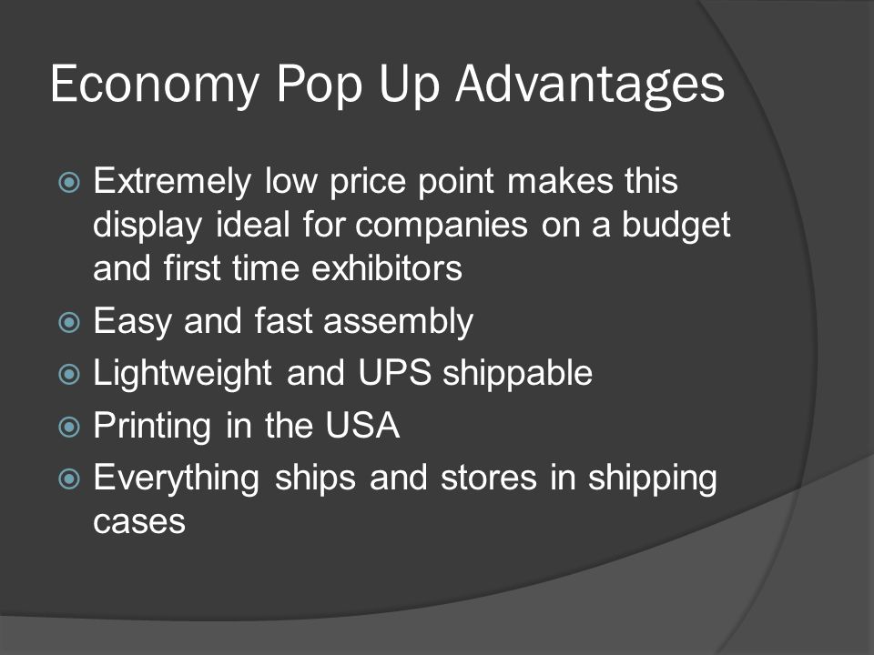 Economy Pop Up Advantages Extremely low price point makes this display ideal for companies on a budget and first time exhibitors Easy and fast assembly Lightweight and UPS shippable Printing in the USA Everything ships and stores in shipping cases