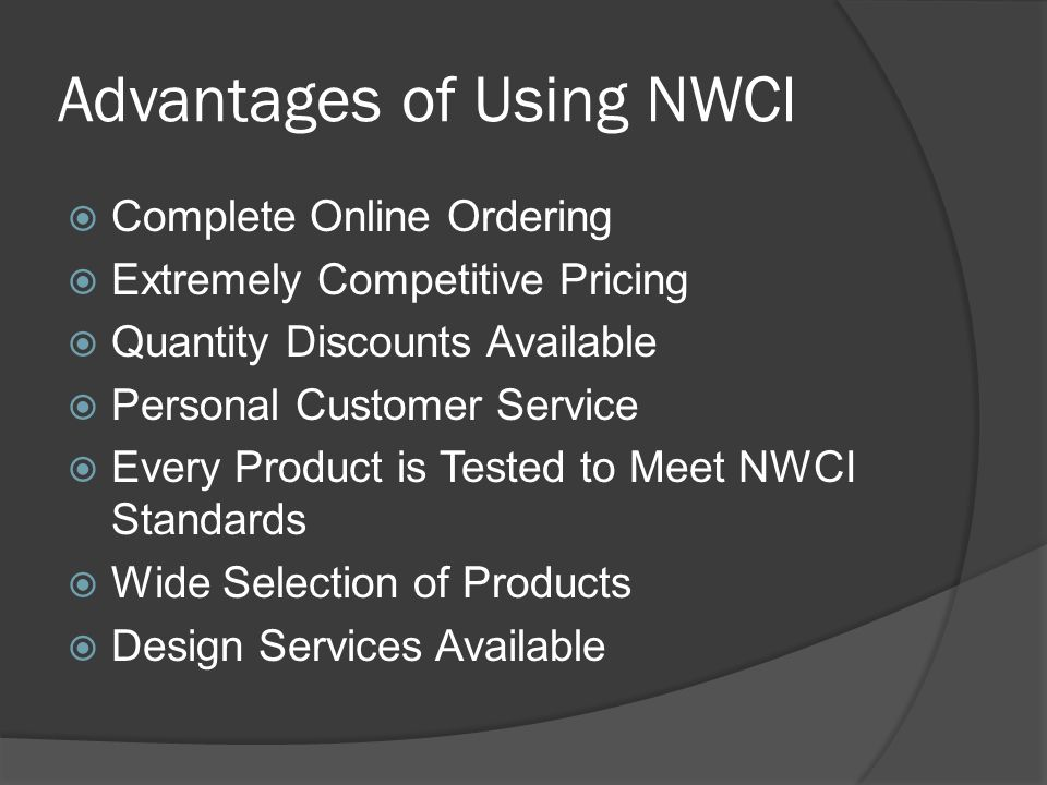 Advantages of Using NWCI Complete Online Ordering Extremely Competitive Pricing Quantity Discounts Available Personal Customer Service Every Product is Tested to Meet NWCI Standards Wide Selection of Products Design Services Available