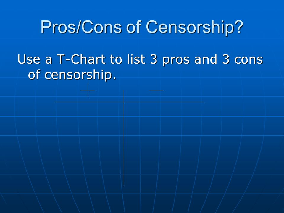 Pros/Cons of Censorship Use a T-Chart to list 3 pros and 3 cons of censorship.