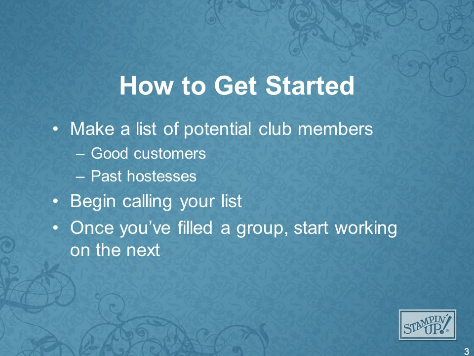 How to Get Started Make a list of potential club members –Good customers –Past hostesses Begin calling your list Once youve filled a group, start work