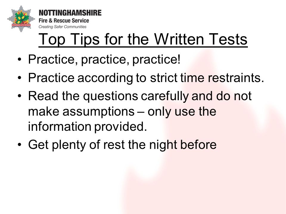 Top Tips for the Written Tests Practice, practice, practice! Practice according to strict time restraints. Read the questions carefully and do not mak
