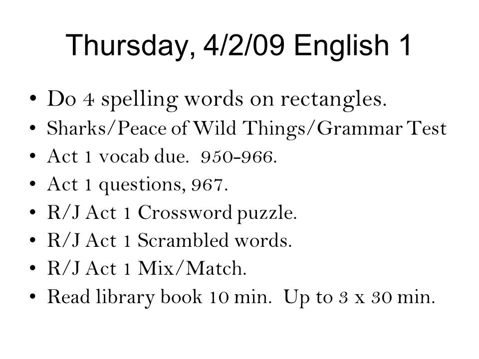 Thursday, 4/2/09 English 1 Do 4 spelling words on rectangles. Sharks/Peace of Wild Things/Grammar Test Act 1 vocab due. 950-966. Act 1 questions, 967.