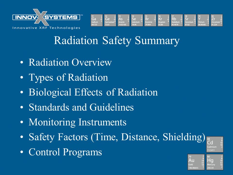 Radiation Safety Summary Radiation Overview Types of Radiation Biological Effects of Radiation Standards and Guidelines Monitoring Instruments Safety