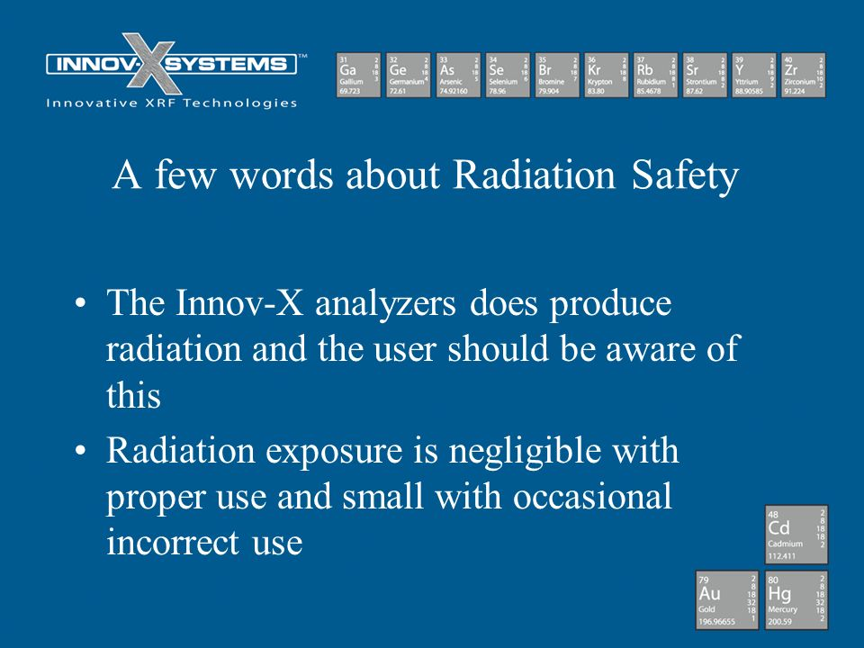 A few words about Radiation Safety The Innov-X analyzers does produce radiation and the user should be aware of this Radiation exposure is negligible