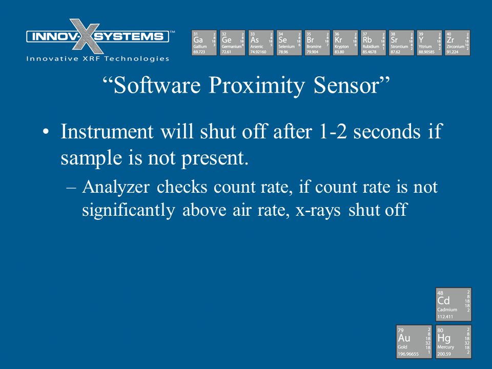 Software Proximity Sensor Instrument will shut off after 1-2 seconds if sample is not present. –Analyzer checks count rate, if count rate is not signi