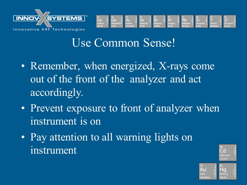 Use Common Sense! Remember, when energized, X-rays come out of the front of the analyzer and act accordingly. Prevent exposure to front of analyzer wh