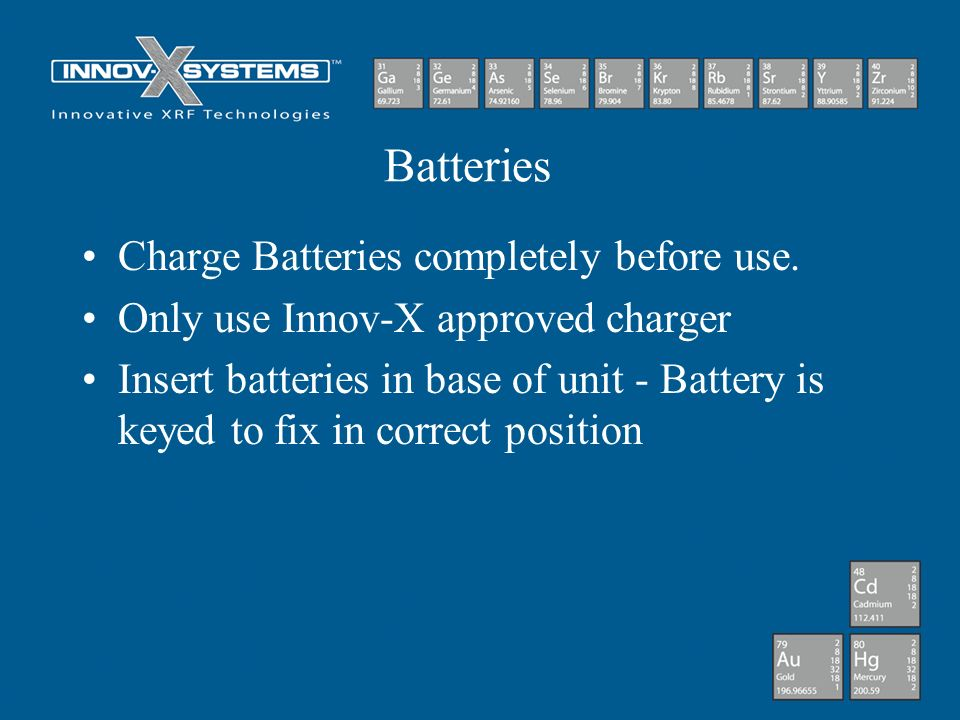 Batteries Charge Batteries completely before use. Only use Innov-X approved charger Insert batteries in base of unit - Battery is keyed to fix in corr