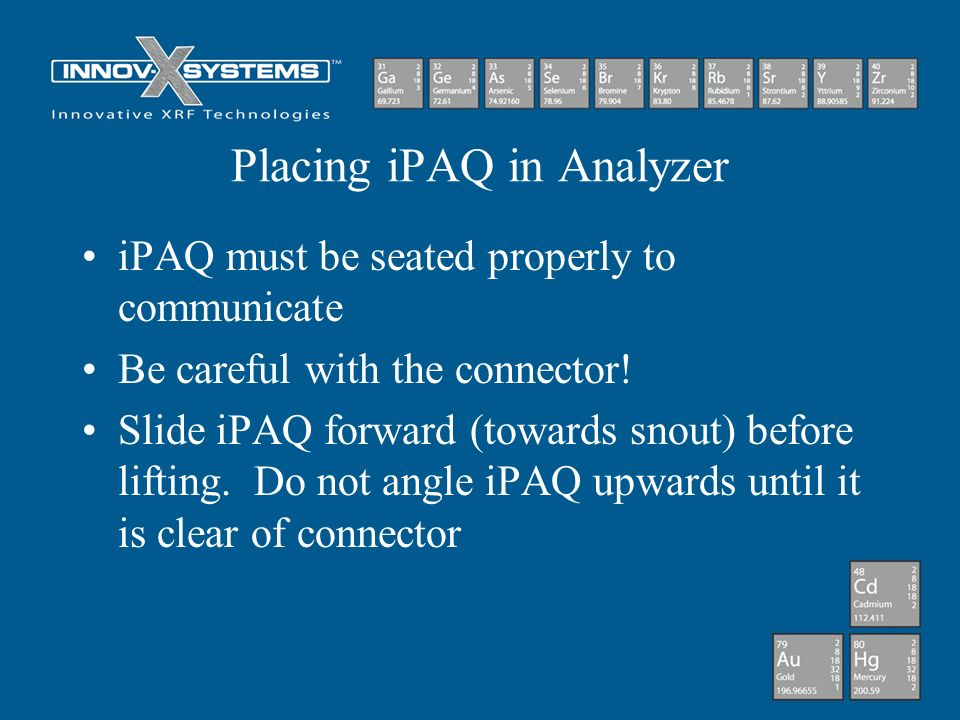 Placing iPAQ in Analyzer iPAQ must be seated properly to communicate Be careful with the connector! Slide iPAQ forward (towards snout) before lifting.