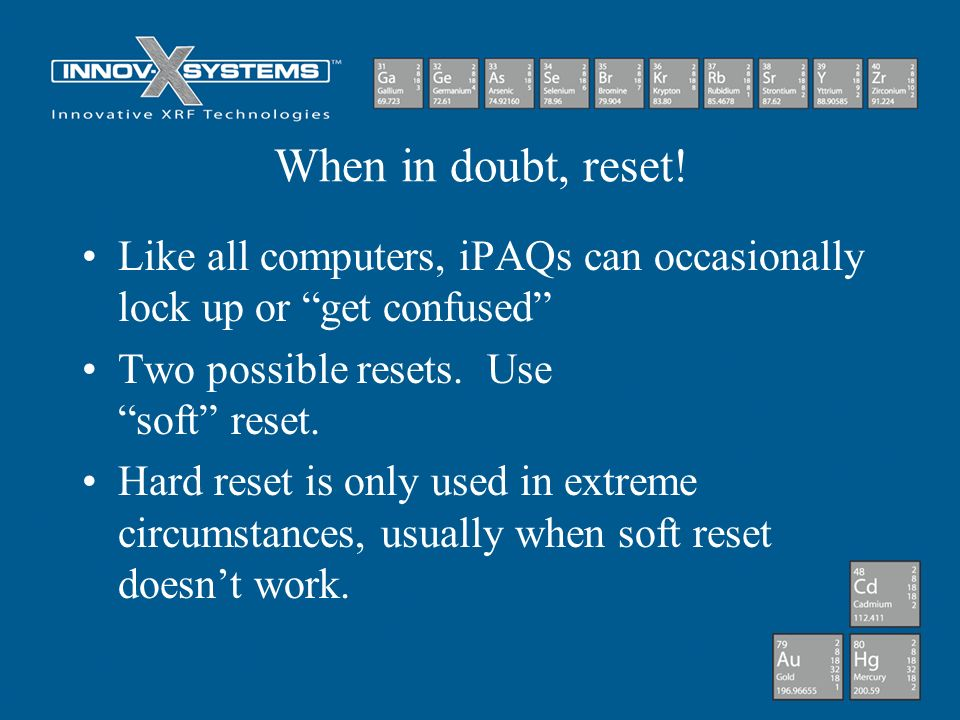 When in doubt, reset! Like all computers, iPAQs can occasionally lock up or get confused Two possible resets. Use soft reset. Hard reset is only used