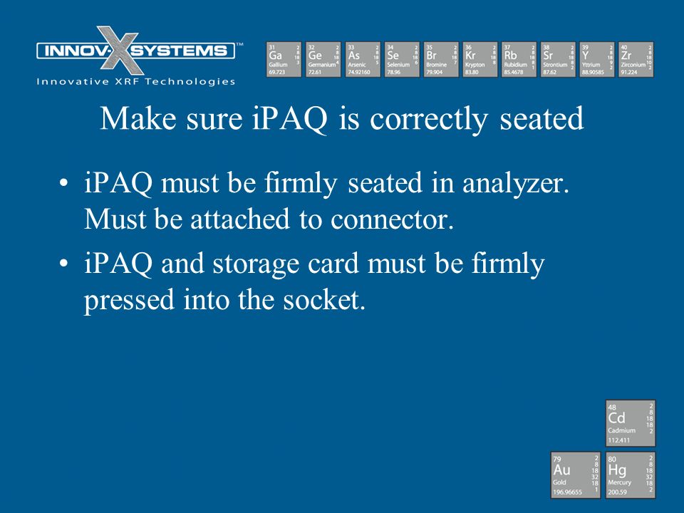 Make sure iPAQ is correctly seated iPAQ must be firmly seated in analyzer. Must be attached to connector. iPAQ and storage card must be firmly pressed
