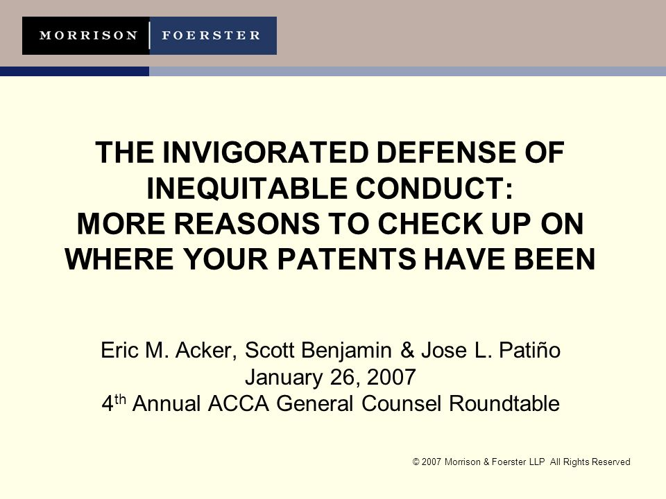 © 2007 Morrison & Foerster LLP All Rights Reserved THE INVIGORATED DEFENSE OF INEQUITABLE CONDUCT: MORE REASONS TO CHECK UP ON WHERE YOUR PATENTS HAVE BEEN Eric M.