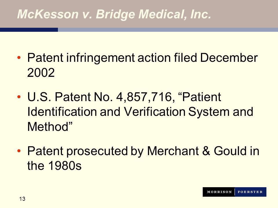 13 McKesson v. Bridge Medical, Inc. Patent infringement action filed December 2002 U.S. Patent No. 4,857,716, Patient Identification and Verification