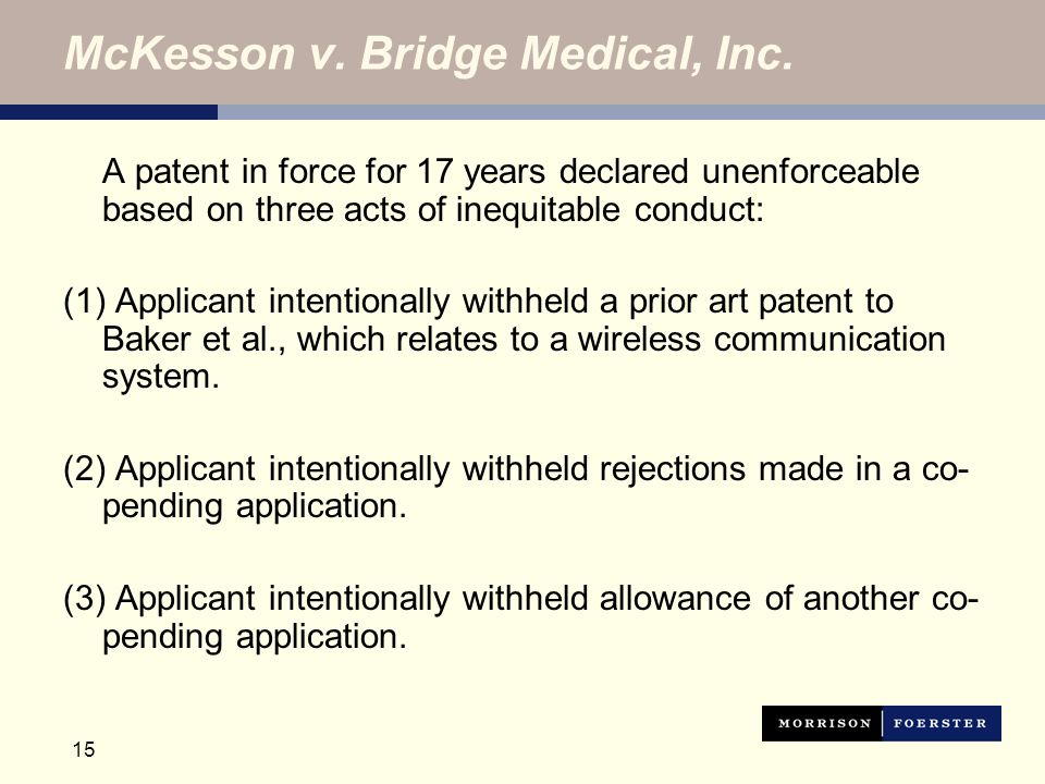 15 McKesson v. Bridge Medical, Inc. A patent in force for 17 years declared unenforceable based on three acts of inequitable conduct: (1) Applicant in
