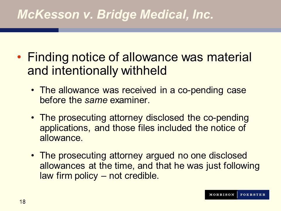 18 McKesson v. Bridge Medical, Inc. Finding notice of allowance was material and intentionally withheld The allowance was received in a co-pending cas