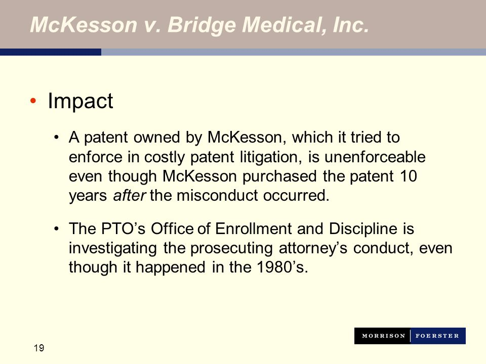 19 McKesson v. Bridge Medical, Inc. Impact A patent owned by McKesson, which it tried to enforce in costly patent litigation, is unenforceable even th
